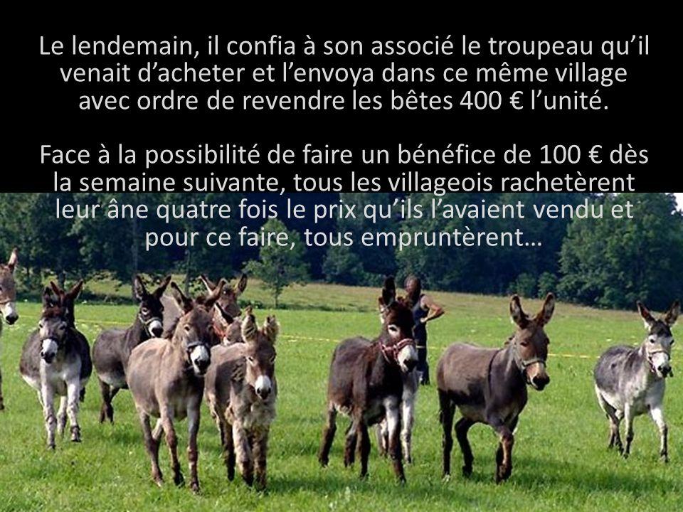 Le lendemain, il confia à son associé le troupeau qu'il venait d'acheter et l'envoya dans ce même village avec ordre de revendre les bêtes 400 € l'unité.