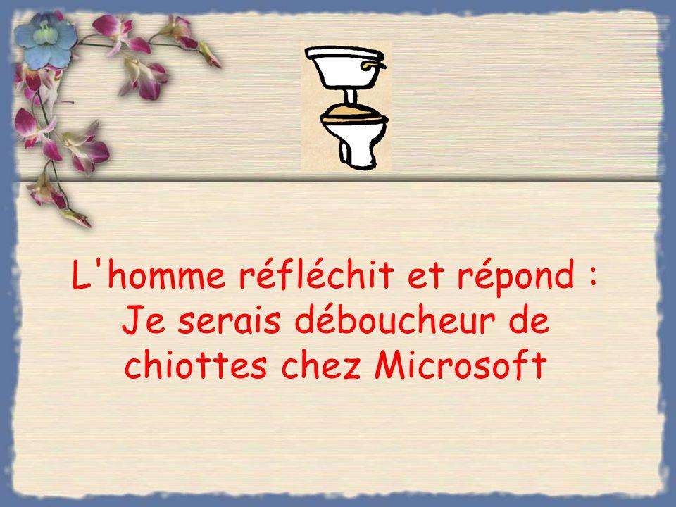L homme réfléchit et répond : Je serais déboucheur de chiottes chez Microsoft