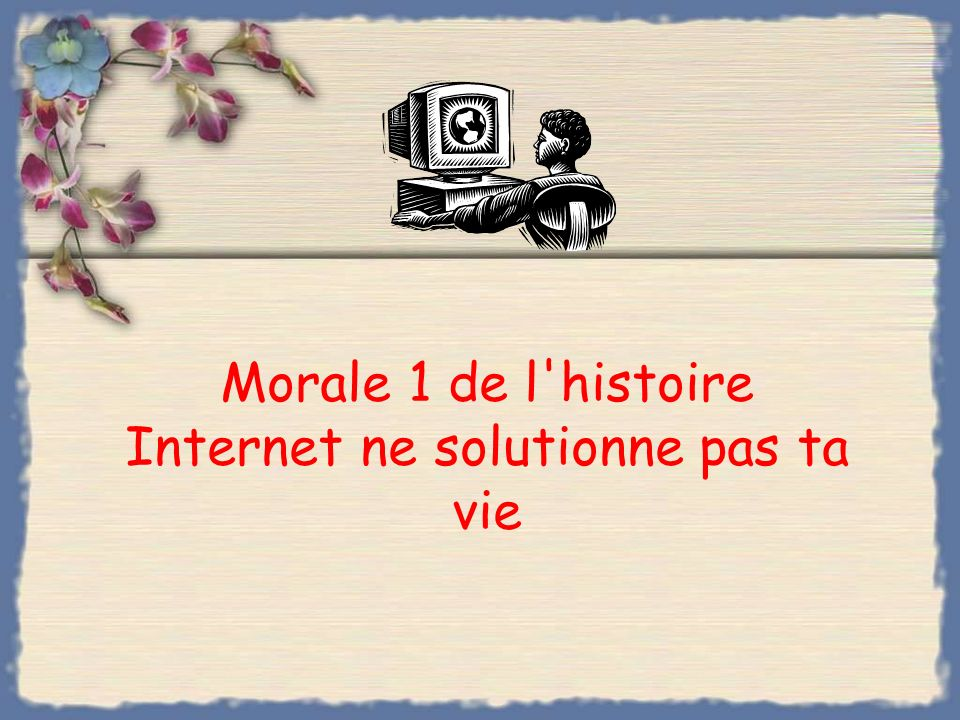 Morale 1 de l histoire Internet ne solutionne pas ta vie