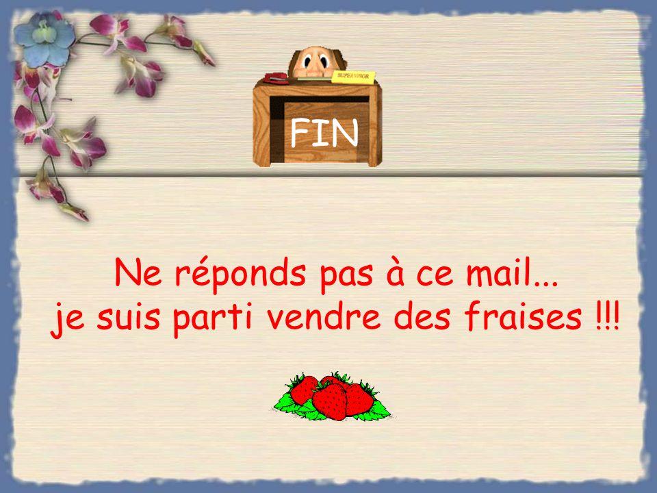 Ne réponds pas à ce mail... je suis parti vendre des fraises !!!