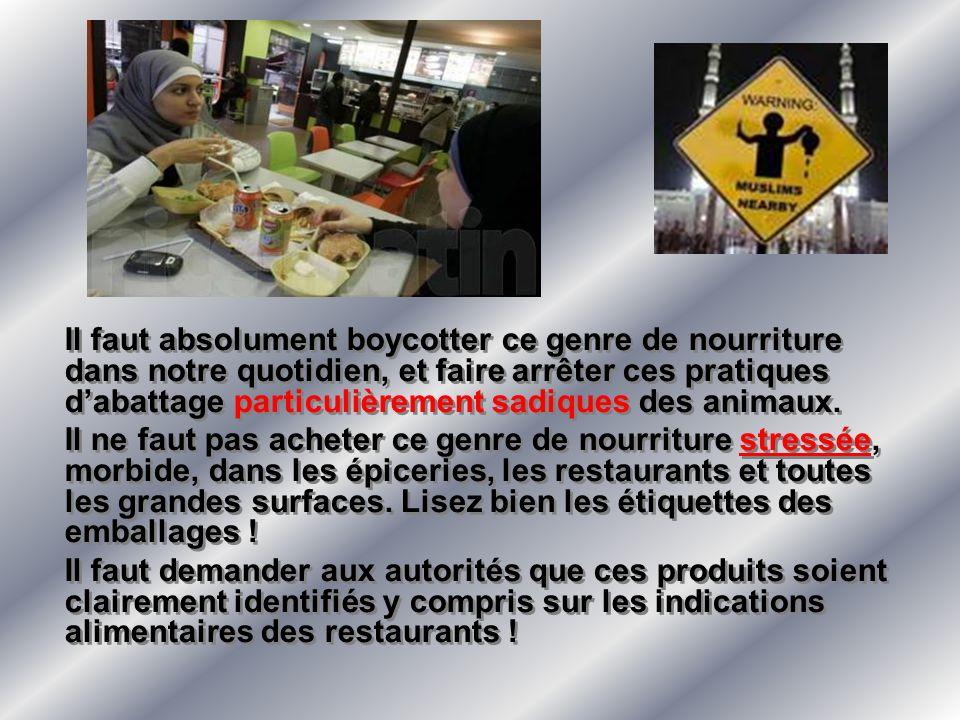 Il faut absolument boycotter ce genre de nourriture dans notre quotidien, et faire arrêter ces pratiques d'abattage particulièrement sadiques des animaux.