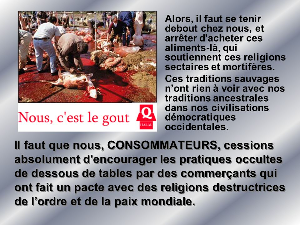 Alors, il faut se tenir debout chez nous, et arrêter d acheter ces aliments-là, qui soutiennent ces religions sectaires et mortifères.