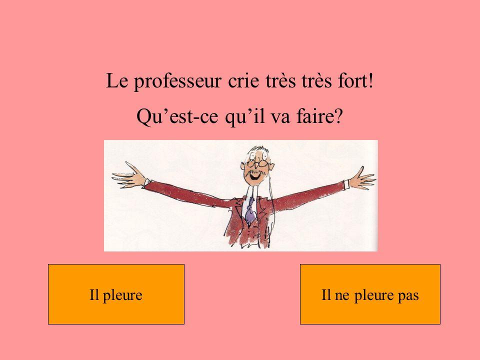 Le professeur crie très très fort!