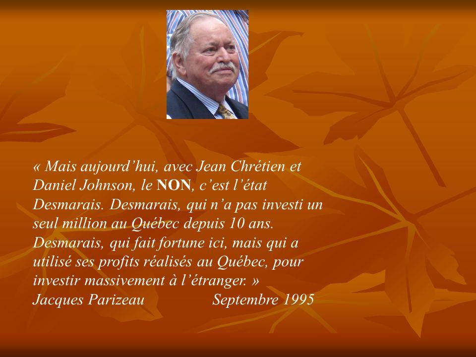 « Mais aujourd'hui, avec Jean Chrétien et Daniel Johnson, le NON, c'est l'état Desmarais. Desmarais, qui n'a pas investi un seul million au Québec depuis 10 ans. Desmarais, qui fait fortune ici, mais qui a utilisé ses profits réalisés au Québec, pour investir massivement à l'étranger. »