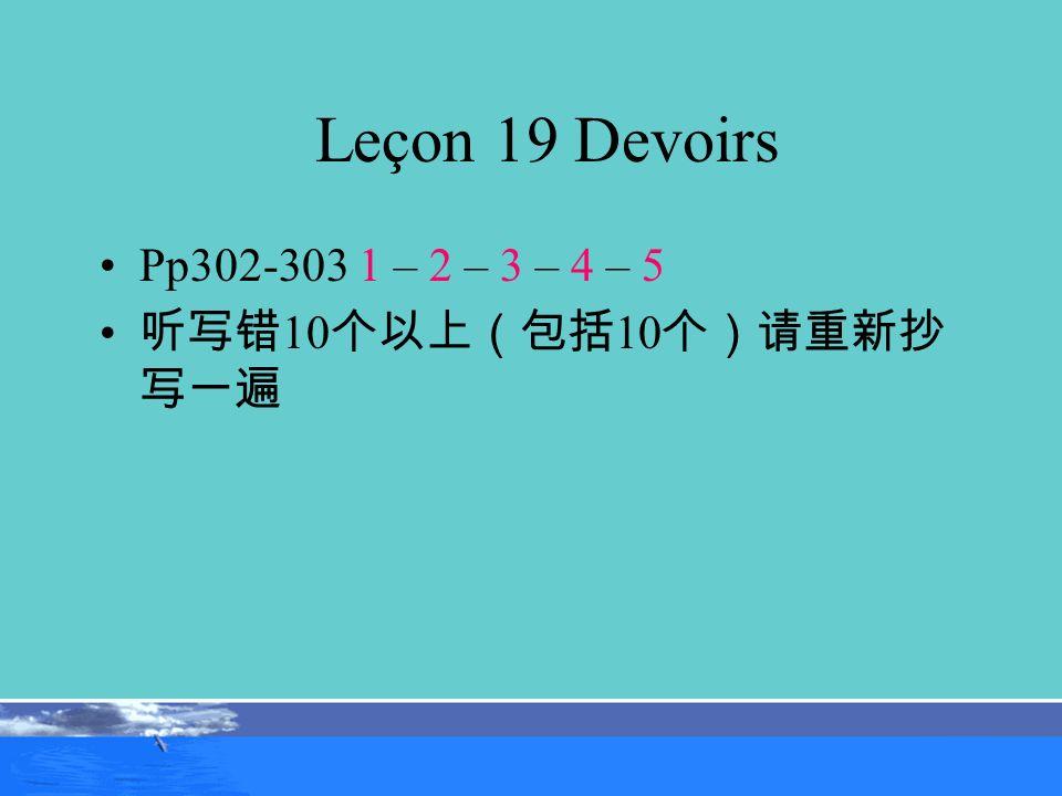 Leçon 19 Devoirs Pp302-303 1 – 2 – 3 – 4 – 5 听写错10个以上(包括10个)请重新抄写一遍