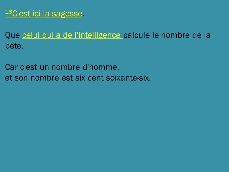 18C est ici la sagesse. Que celui qui a de l intelligence calcule le nombre de la bête. Car c est un nombre d homme,