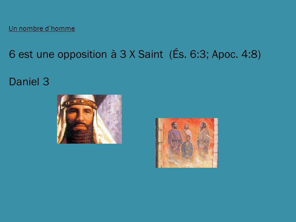 6 est une opposition à 3 X Saint (És. 6:3; Apoc. 4:8) Daniel 3