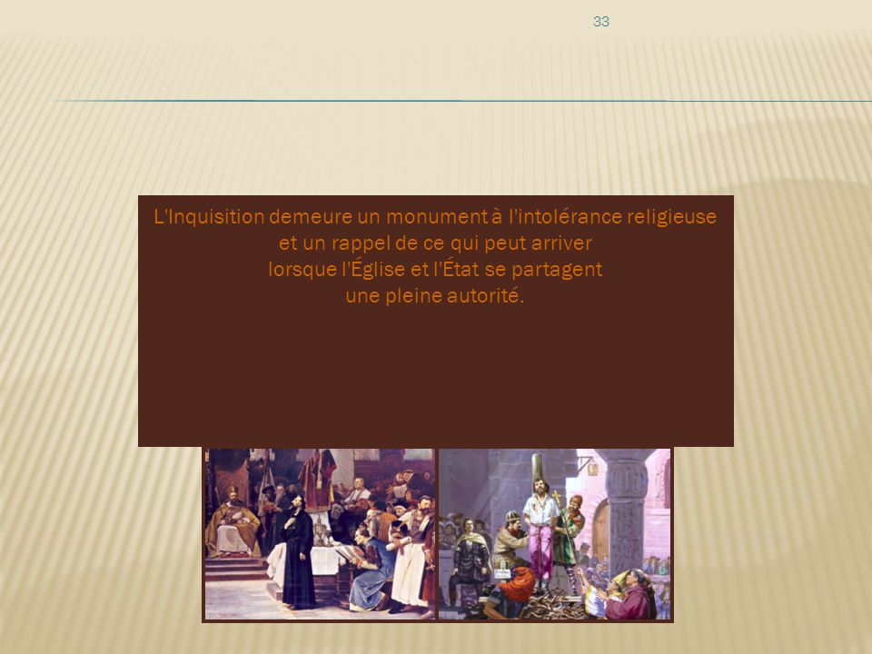 L Inquisition demeure un monument à l intolérance religieuse et un rappel de ce qui peut arriver lorsque l Église et l État se partagent une pleine autorité.