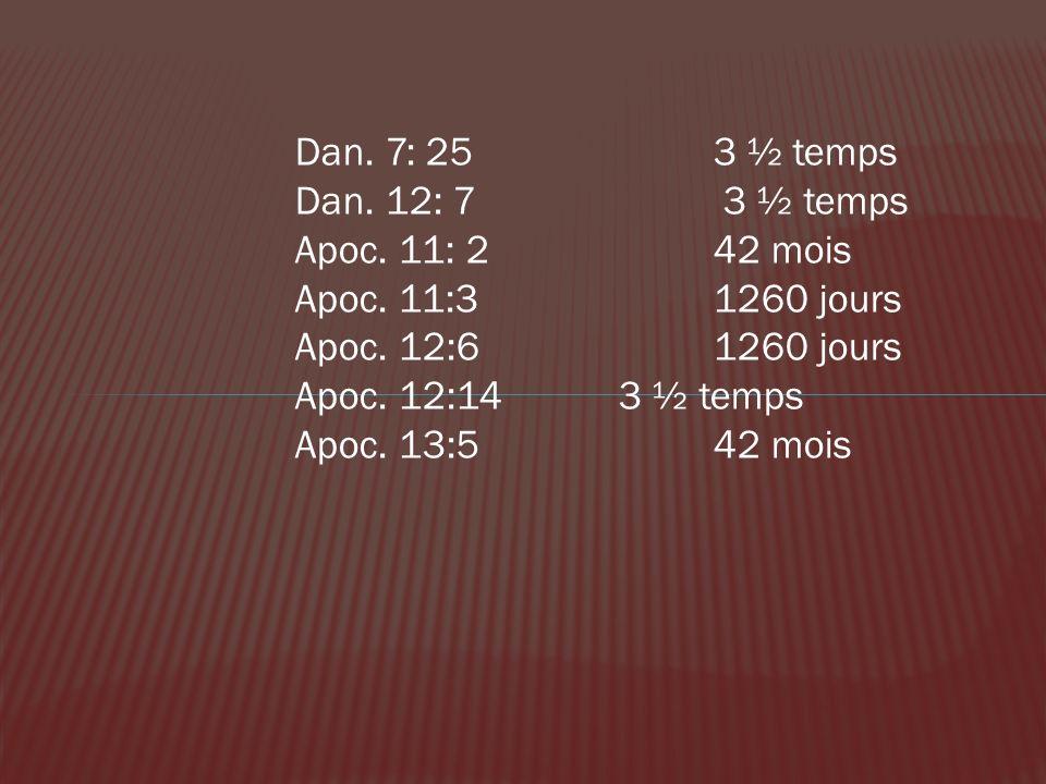 Dan. 7: 25 3 ½ temps Dan. 12: 7 3 ½ temps. Apoc. 11: 2 42 mois. Apoc. 11:3 1260 jours. Apoc. 12:6 1260 jours.