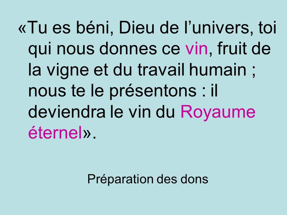 «Tu es béni, Dieu de l'univers, toi qui nous donnes ce vin, fruit de la vigne et du travail humain ; nous te le présentons : il deviendra le vin du Royaume éternel».