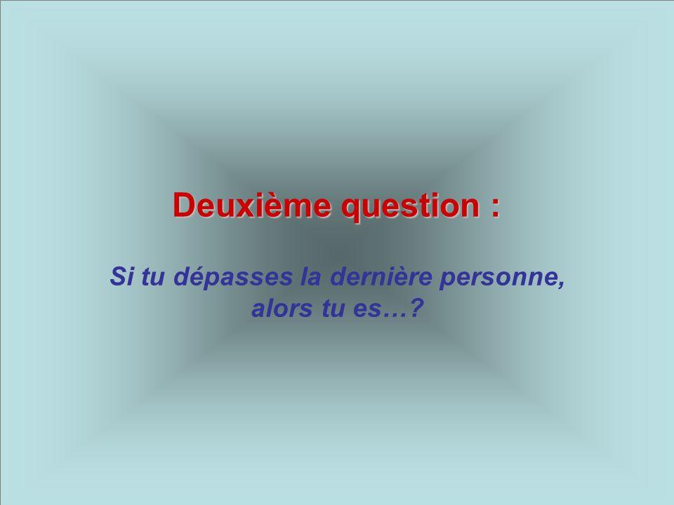 Deuxième question : Si tu dépasses la dernière personne, alors tu es…