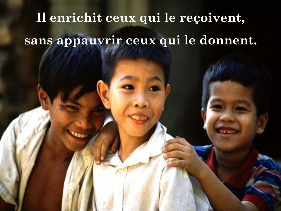 Il enrichit ceux qui le reçoivent, sans appauvrir ceux qui le donnent.