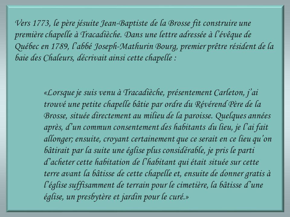 Vers 1773, le père jésuite Jean-Baptiste de la Brosse fit construire une première chapelle à Tracadièche. Dans une lettre adressée à l'évêque de Québec en 1789, l'abbé Joseph-Mathurin Bourg, premier prêtre résident de la baie des Chaleurs, décrivait ainsi cette chapelle :