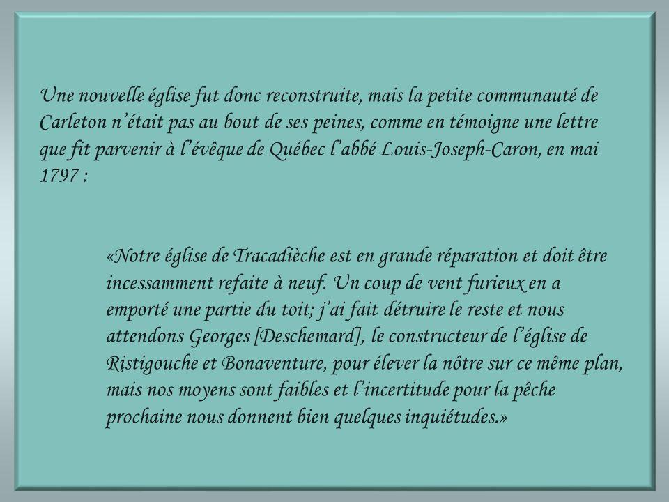 Une nouvelle église fut donc reconstruite, mais la petite communauté de Carleton n'était pas au bout de ses peines, comme en témoigne une lettre que fit parvenir à l'évêque de Québec l'abbé Louis-Joseph-Caron, en mai 1797 :