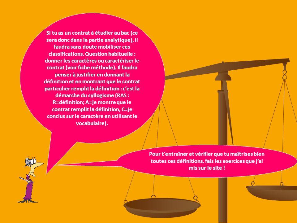 Si tu as un contrat à étudier au bac (ce sera donc dans la partie analytique), il faudra sans doute mobiliser ces classifications. Question habituelle : donner les caractères ou caractériser le contrat (voir fiche méthode). Il faudra penser à justifier en donnant la définition et en montrant que le contrat particulier remplit la définition : c'est la démarche du syllogisme (RAS : R=définition; A=je montre que le contrat remplit la définition, C=je conclus sur le caractère en utilisant le vocabulaire).
