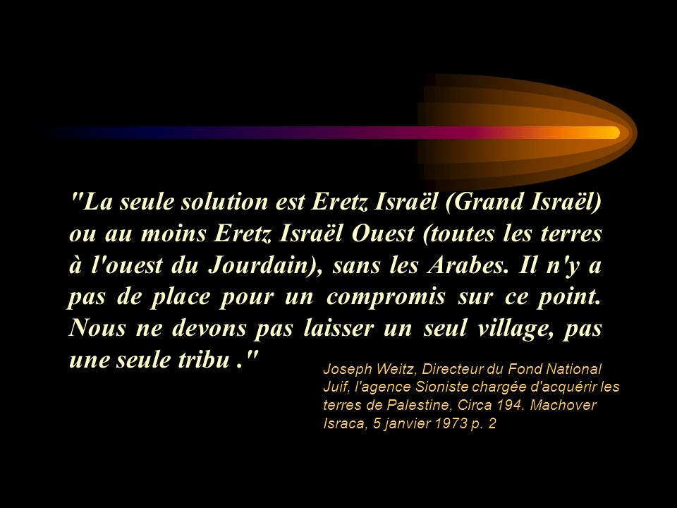 La seule solution est Eretz Israël (Grand Israël) ou au moins Eretz Israël Ouest (toutes les terres à l ouest du Jourdain), sans les Arabes. Il n y a pas de place pour un compromis sur ce point. Nous ne devons pas laisser un seul village, pas une seule tribu .