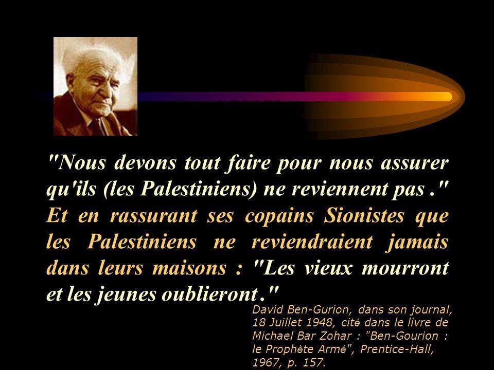 Nous devons tout faire pour nous assurer qu ils (les Palestiniens) ne reviennent pas . Et en rassurant ses copains Sionistes que les Palestiniens ne reviendraient jamais dans leurs maisons : Les vieux mourront et les jeunes oublieront .