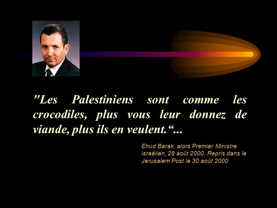 Les Palestiniens sont comme les crocodiles, plus vous leur donnez de viande, plus ils en veulent. ...