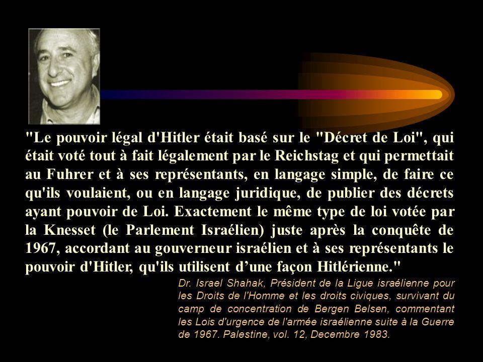 Le pouvoir légal d Hitler était basé sur le Décret de Loi , qui était voté tout à fait légalement par le Reichstag et qui permettait au Fuhrer et à ses représentants, en langage simple, de faire ce qu ils voulaient, ou en langage juridique, de publier des décrets ayant pouvoir de Loi. Exactement le même type de loi votée par la Knesset (le Parlement Israélien) juste après la conquête de 1967, accordant au gouverneur israélien et à ses représentants le pouvoir d Hitler, qu ils utilisent d'une façon Hitlérienne.