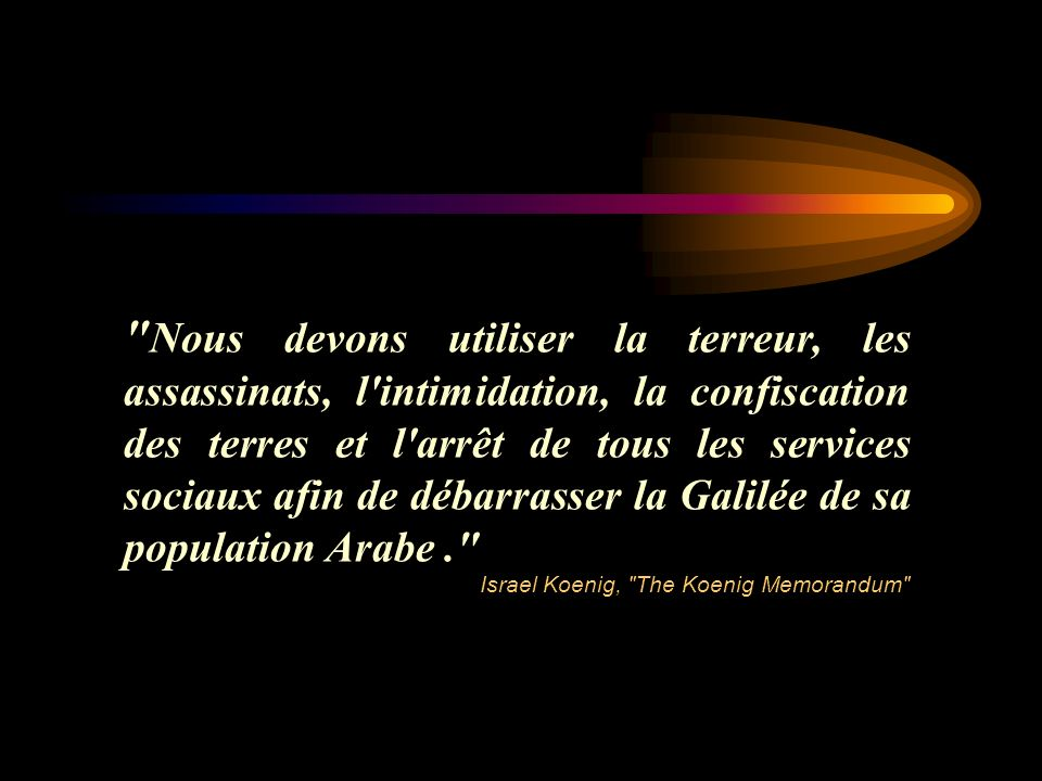 Nous devons utiliser la terreur, les assassinats, l intimidation, la confiscation des terres et l arrêt de tous les services sociaux afin de débarrasser la Galilée de sa population Arabe .