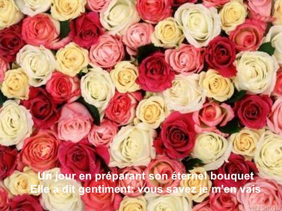 Un jour en préparant son éternel bouquet Elle a dit gentiment: vous savez je m en vais