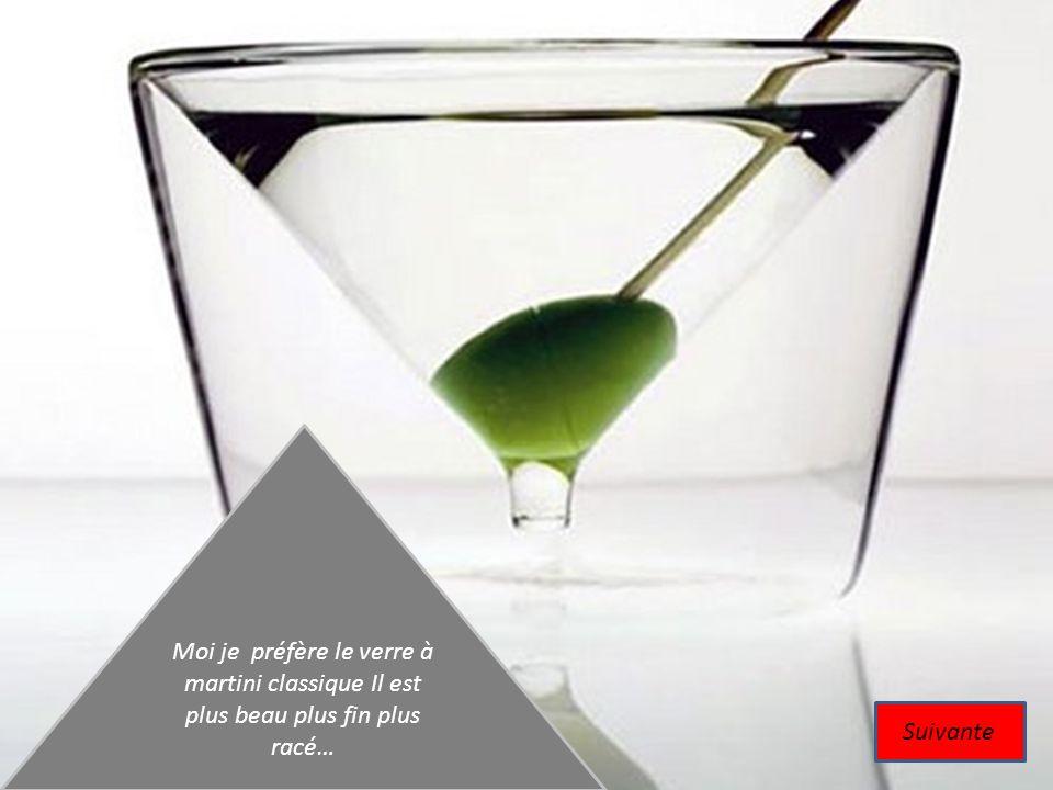Moi je préfère le verre à martini classique Il est plus beau plus fin plus racé…