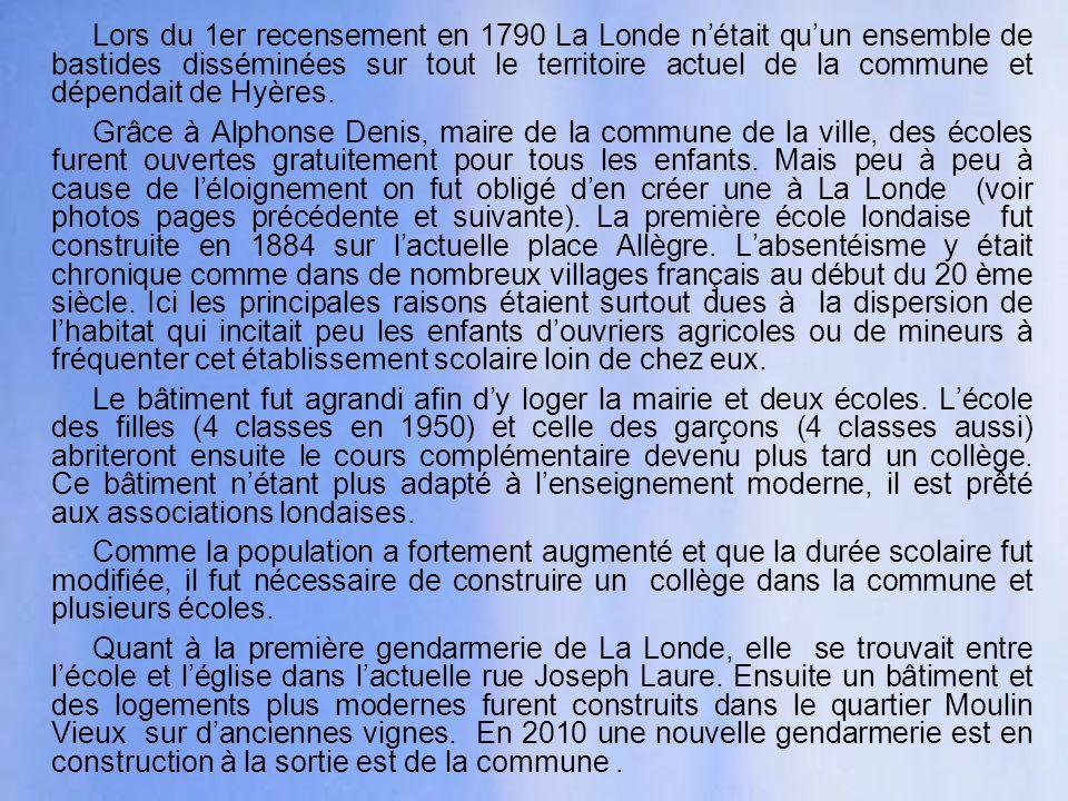 Lors du 1er recensement en 1790 La Londe n'était qu'un ensemble de bastides disséminées sur tout le territoire actuel de la commune et dépendait de Hyères.