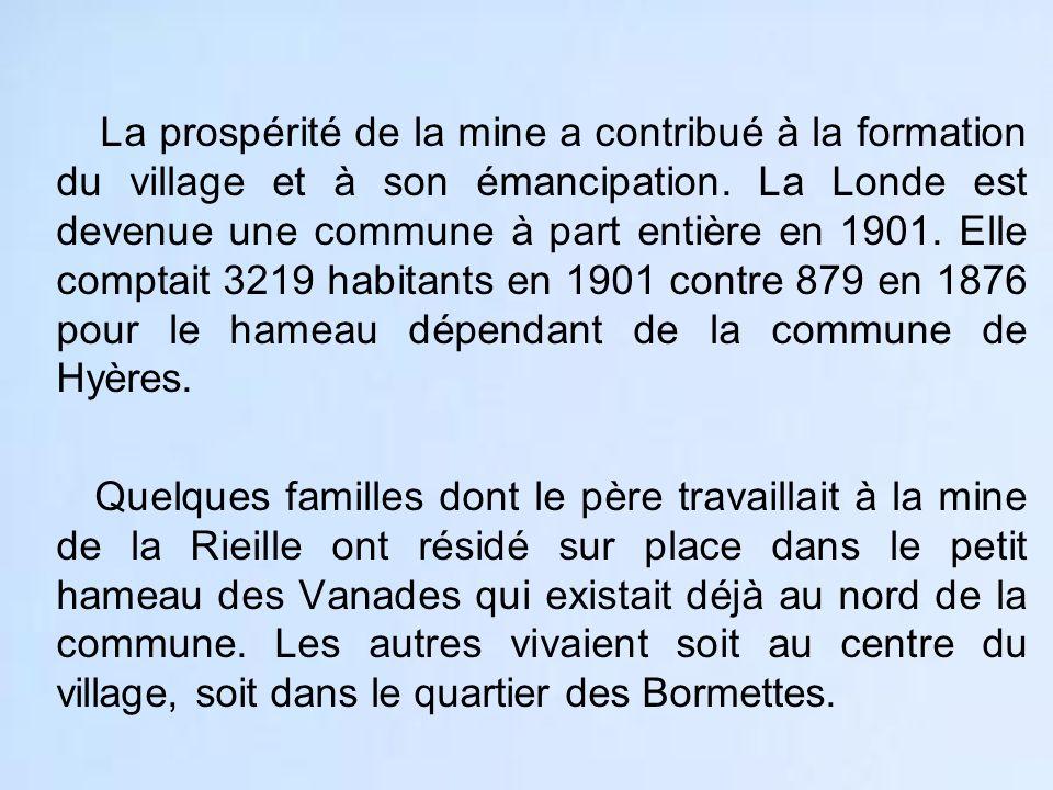 La prospérité de la mine a contribué à la formation du village et à son émancipation. La Londe est devenue une commune à part entière en 1901. Elle comptait 3219 habitants en 1901 contre 879 en 1876 pour le hameau dépendant de la commune de Hyères.