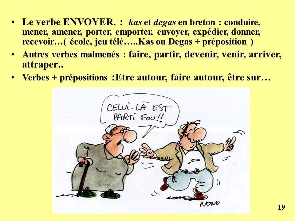 Le verbe ENVOYER. : kas et degas en breton : conduire, mener, amener, porter, emporter, envoyer, expédier, donner, recevoir…( école, jeu télé…..Kas ou Degas + préposition )