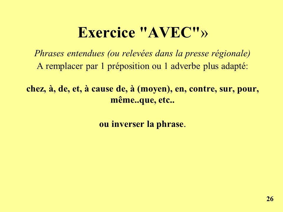 Exercice AVEC » Phrases entendues (ou relevées dans la presse régionale) A remplacer par 1 préposition ou 1 adverbe plus adapté: chez, à, de, et, à cause de, à (moyen), en, contre, sur, pour, même..que, etc.. ou inverser la phrase.