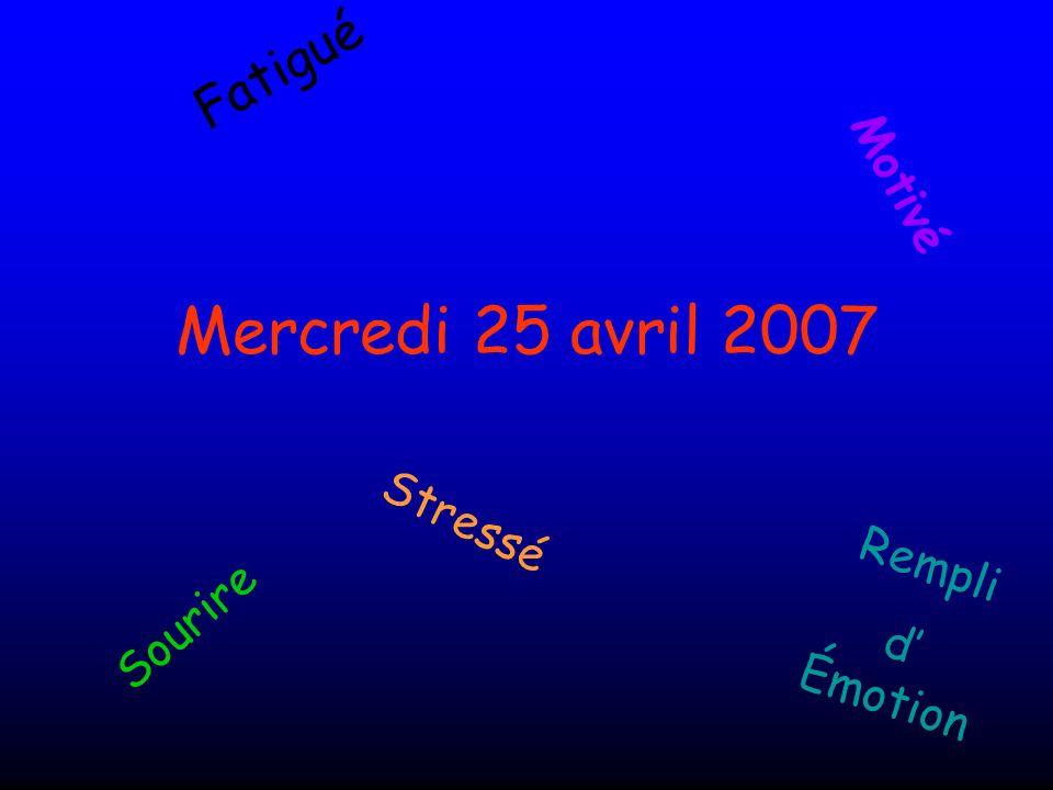 Mercredi 25 avril 2007 Motivé Stressé Rempli d' Émotion Sourire