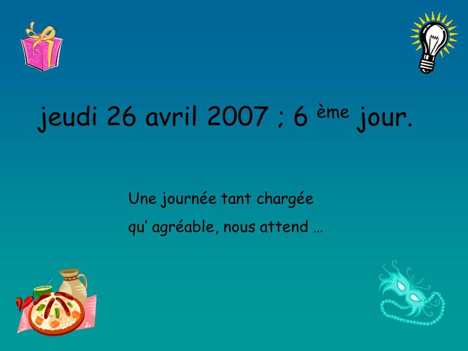 jeudi 26 avril 2007 ; 6 ème jour. Une journée tant chargée