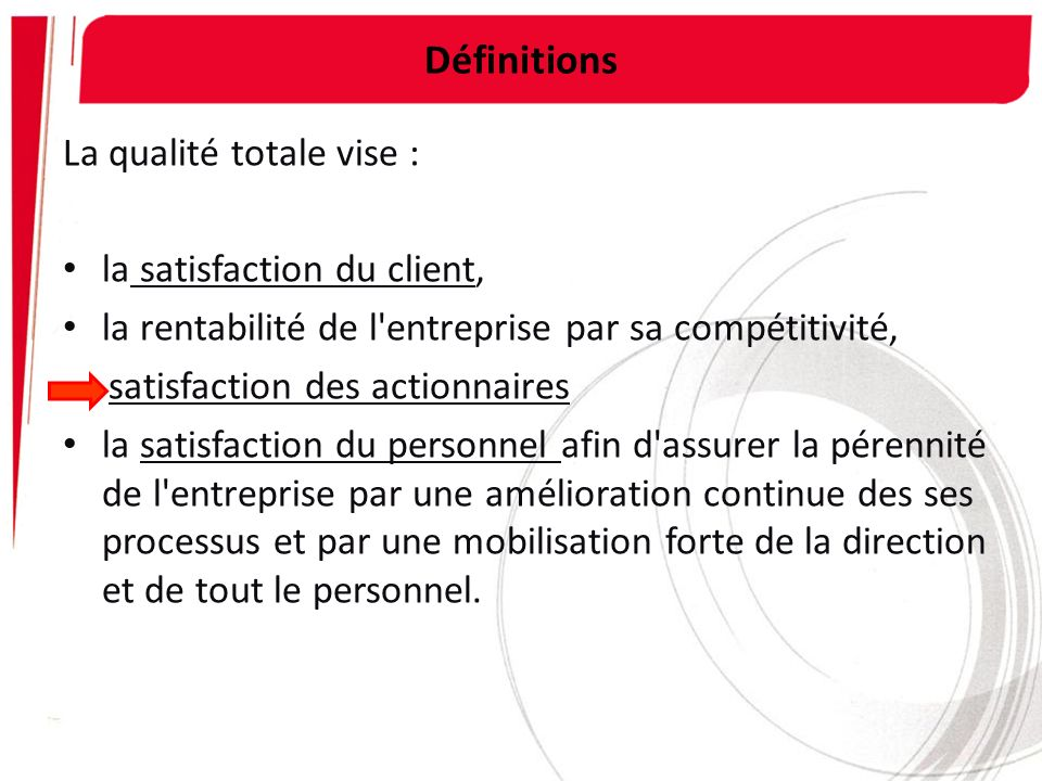 Définitions La qualité totale vise : la satisfaction du client,