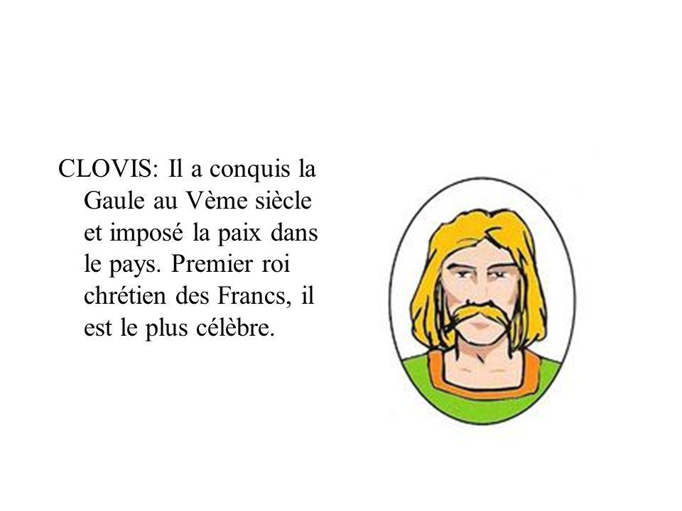 CLOVIS: Il a conquis la Gaule au Vème siècle et imposé la paix dans le pays.