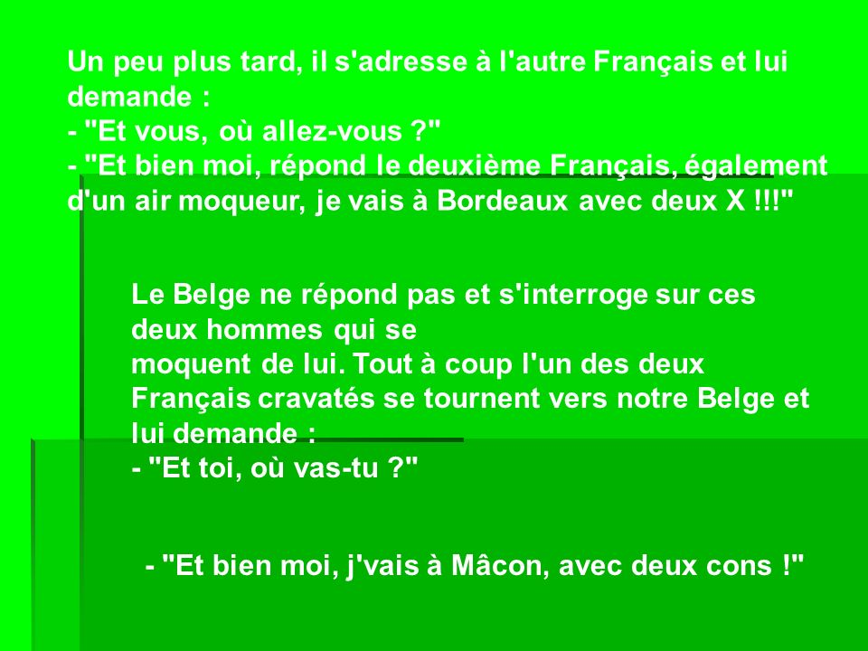 Un peu plus tard, il s adresse à l autre Français et lui demande : - Et vous, où allez-vous - Et bien moi, répond le deuxième Français, également d un air moqueur, je vais à Bordeaux avec deux X !!!