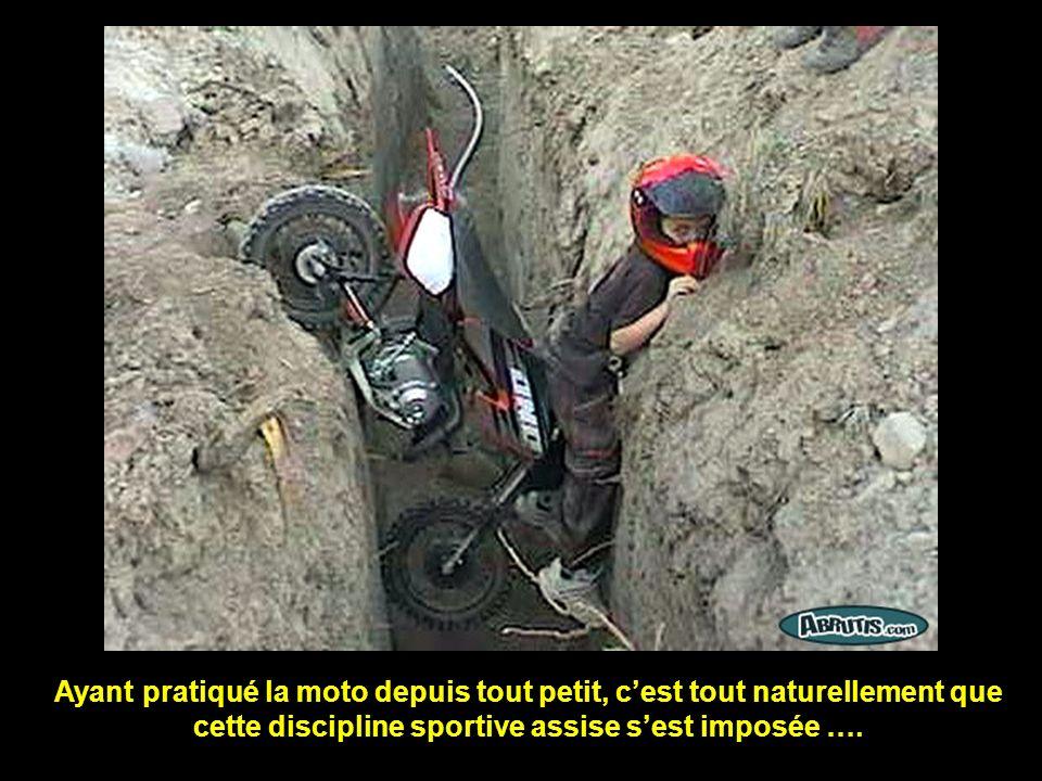 Ayant pratiqué la moto depuis tout petit, c'est tout naturellement que cette discipline sportive assise s'est imposée ….