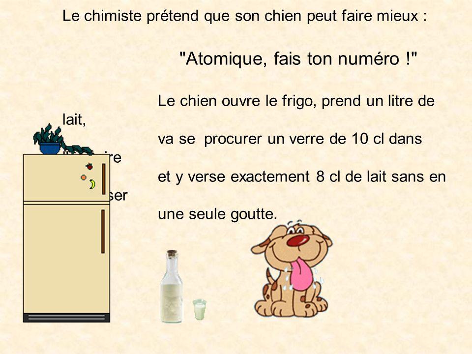 Le chimiste prétend que son chien peut faire mieux : Atomique, fais ton numéro ! Le chien ouvre le frigo, prend un litre de lait, va se procurer un verre de 10 cl dans l armoire et y verse exactement 8 cl de lait sans en renverser une seule goutte.