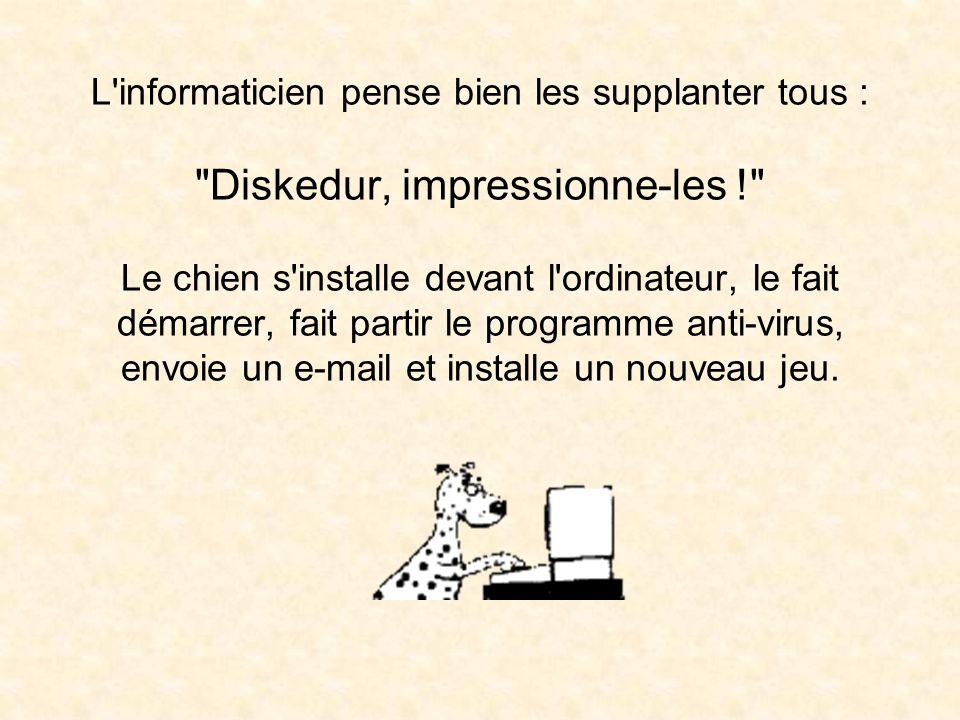 L informaticien pense bien les supplanter tous : Diskedur, impressionne-les ! Le chien s installe devant l ordinateur, le fait démarrer, fait partir le programme anti-virus, envoie un e-mail et installe un nouveau jeu.