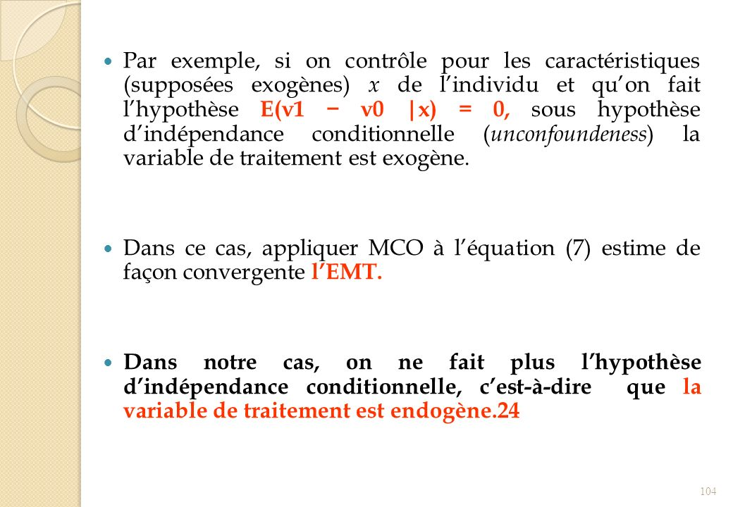 Par exemple, si on contrôle pour les caractéristiques (supposées exogènes) x de l'individu et qu'on fait l'hypothèse E(ν1 − ν0 |x) = 0, sous hypothèse d'indépendance conditionnelle (unconfoundeness) la variable de traitement est exogène.