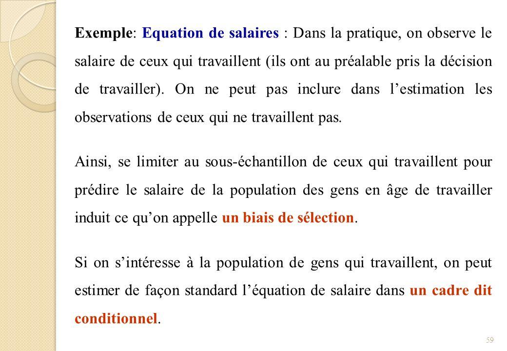 Exemple: Equation de salaires : Dans la pratique, on observe le salaire de ceux qui travaillent (ils ont au préalable pris la décision de travailler). On ne peut pas inclure dans l'estimation les observations de ceux qui ne travaillent pas.