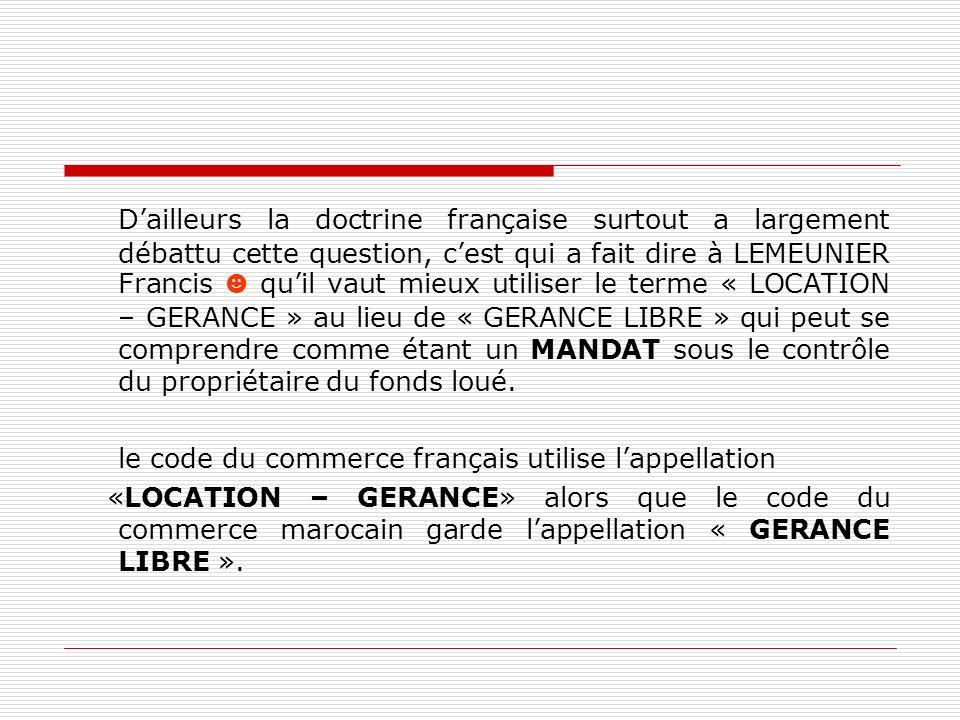 D'ailleurs la doctrine française surtout a largement débattu cette question, c'est qui a fait dire à LEMEUNIER Francis ☻ qu'il vaut mieux utiliser le terme « LOCATION – GERANCE » au lieu de « GERANCE LIBRE » qui peut se comprendre comme étant un MANDAT sous le contrôle du propriétaire du fonds loué.