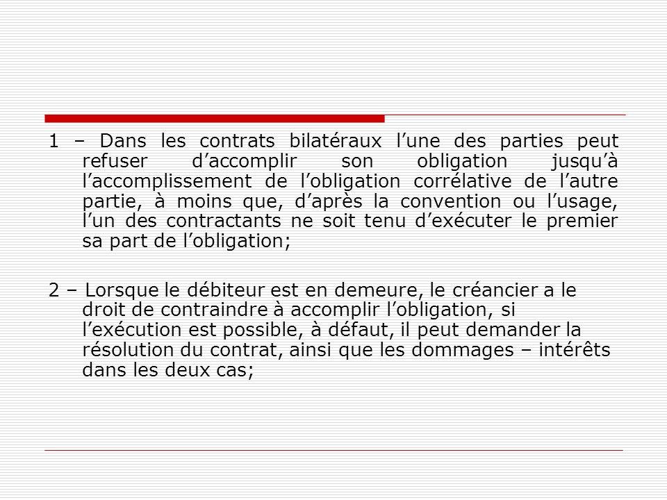 1 – Dans les contrats bilatéraux l'une des parties peut refuser d'accomplir son obligation jusqu'à l'accomplissement de l'obligation corrélative de l'autre partie, à moins que, d'après la convention ou l'usage, l'un des contractants ne soit tenu d'exécuter le premier sa part de l'obligation;