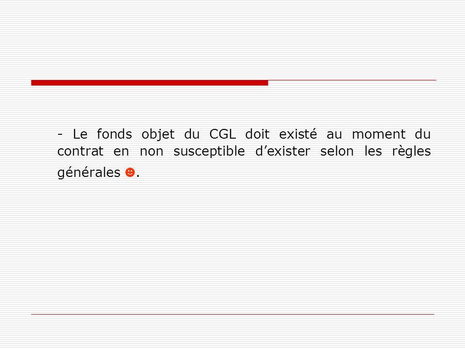 - Le fonds objet du CGL doit existé au moment du contrat en non susceptible d'exister selon les règles générales ☻.