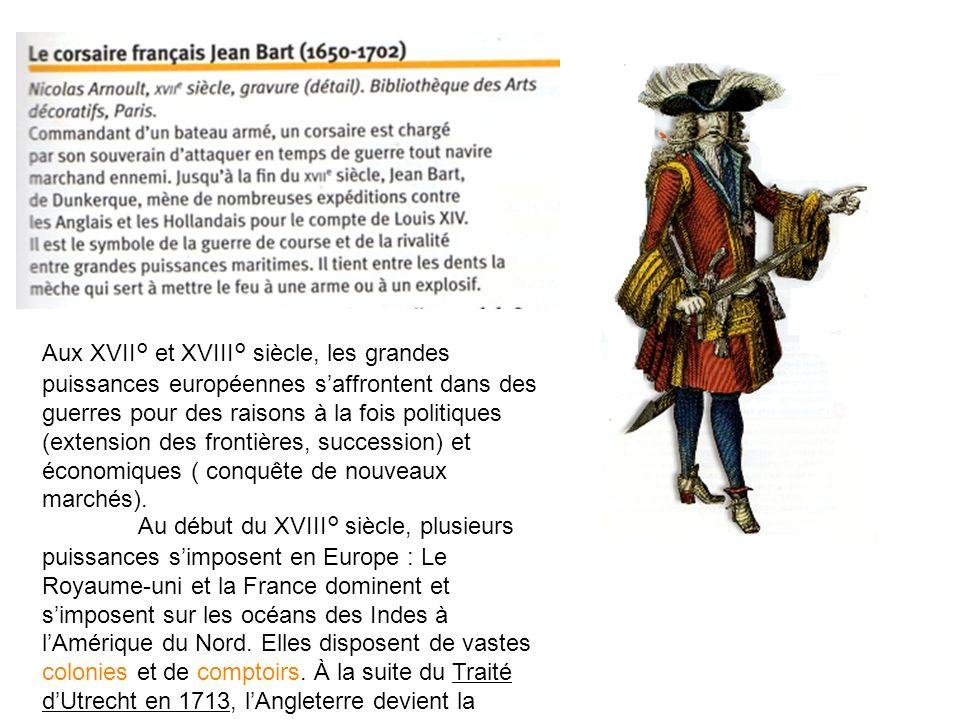 Aux XVII° et XVIII° siècle, les grandes puissances européennes s'affrontent dans des guerres pour des raisons à la fois politiques (extension des frontières, succession) et économiques ( conquête de nouveaux marchés).
