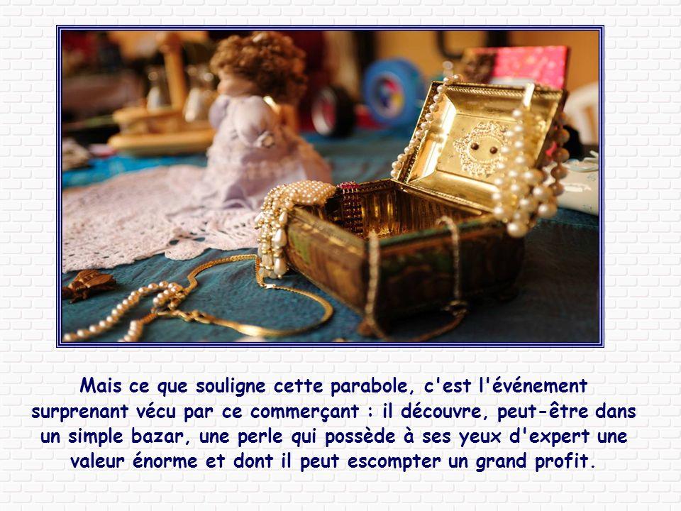 Mais ce que souligne cette parabole, c est l événement surprenant vécu par ce commerçant : il découvre, peut-être dans un simple bazar, une perle qui possède à ses yeux d expert une valeur énorme et dont il peut escompter un grand profit.