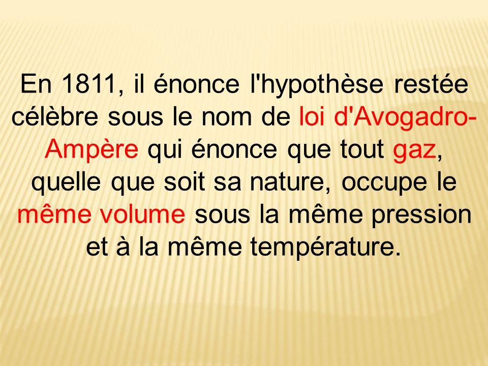 En 1811, il énonce l hypothèse restée célèbre sous le nom de loi d Avogadro-Ampère qui énonce que tout gaz, quelle que soit sa nature, occupe le même volume sous la même pression et à la même température.
