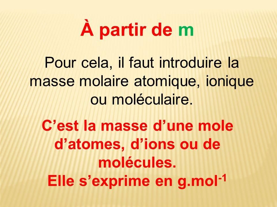 À partir de m Pour cela, il faut introduire la masse molaire atomique, ionique ou moléculaire.
