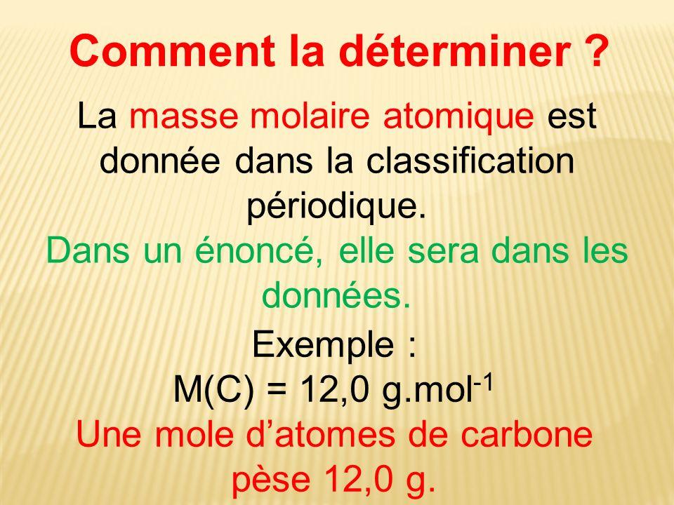 Comment la déterminer La masse molaire atomique est donnée dans la classification périodique. Dans un énoncé, elle sera dans les données.