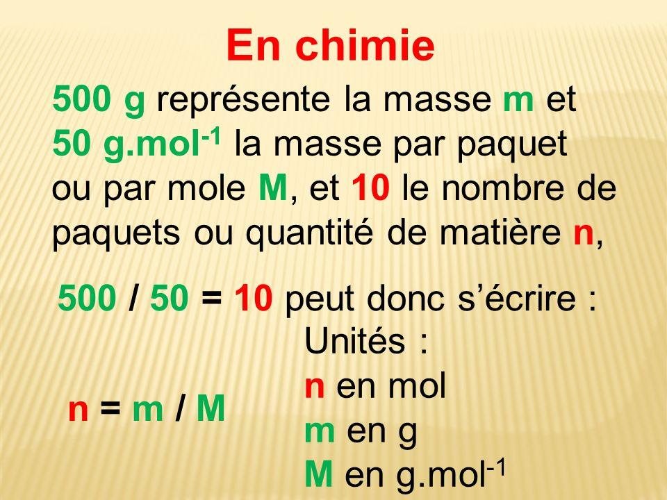 En chimie 500 g représente la masse m et 50 g.mol-1 la masse par paquet ou par mole M, et 10 le nombre de paquets ou quantité de matière n,