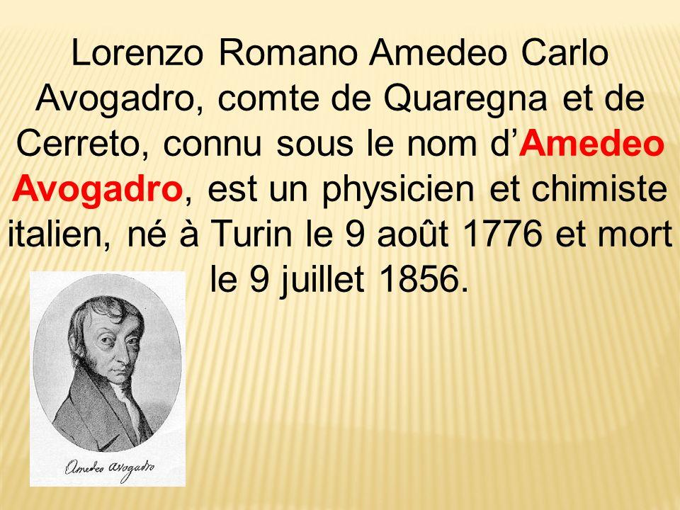 Lorenzo Romano Amedeo Carlo Avogadro, comte de Quaregna et de Cerreto, connu sous le nom d'Amedeo Avogadro, est un physicien et chimiste italien, né à Turin le 9 août 1776 et mort le 9 juillet 1856.